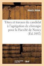 Titres Et Travaux Du Candidat A L'Agregation de Chirurgie Pour La Faculte de Nancy (Histoire)