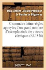 Grammaire Latine, Regles Appuyees D'Un Grand Nombre D'Exemples Tires Des Auteurs Classiques = Grammaire Latine, Ra]gles Appuya(c)Es D'Un Grand Nombre af De Blignieres-J