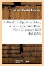 Lettre D'Un Depute de L'Oise, a Un de Ses Commettans. Paris, 20 Janvier 1820 = Lettre D'Un Da(c)Puta(c) de L'Oise, a Un de Ses Commettans. Paris, 20 J af Nicolas-Charles Tronchon