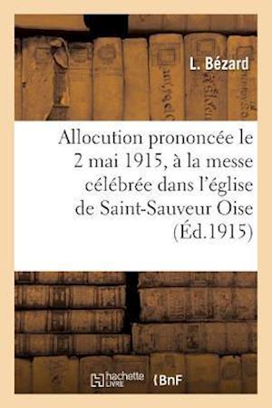 Bog, paperback Allocution Prononcee Le 2 Mai 1915, a la Messe Celebree Dans L'Eglise de Saint-Sauveur Oise = Allocution Prononca(c)E Le 2 Mai 1915, a la Messe CA(C)L af L. Bezard