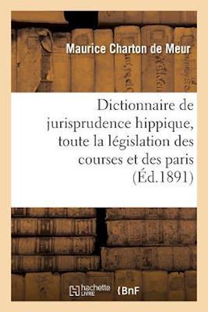 Bog, paperback Dictionnaire de Jurisprudence Hippique, Contenant Toute La Legislation Des Courses Et Des Paris = Dictionnaire de Jurisprudence Hippique, Contenant To af Charton De Meur-M