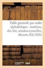 Table Generale Par Ordre Alphabetique de Matieres, Des Lois, Senatus-Consultes, Decrets = Table Ga(c)Na(c)Rale Par Ordre Alphaba(c)Tique de Matia]res, af Rondonneau-L