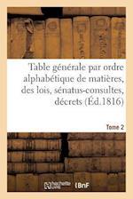 Table Generale Par Ordre Alphabetique de Matieres, Des Lois, Senatus-Consultes, Decrets Tome 2 = Table Ga(c)Na(c)Rale Par Ordre Alphaba(c)Tique de Mat af Rondonneau-L