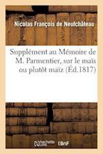 Supplement Au Memoire de M. Parmentier, Sur Le Mais Ou Plutot Maiz = Suppla(c)Ment Au Ma(c)Moire de M. Parmentier, Sur Le Maas Ou Plutat Maaz af Francois De Neufchateau-N