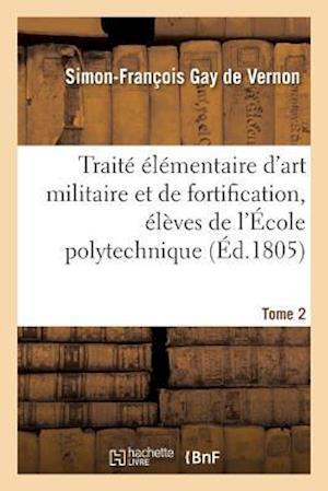 Bog, paperback Traite Elementaire D'Art Militaire Et de Fortification, Eleves de L'Ecole Polytechnique Tome 2 af Gay De Vernon-S-F