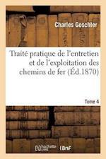 Traite Pratique de L'Entretien Et de L'Exploitation Des Chemins de Fer. Tome 4 af Goschler-C