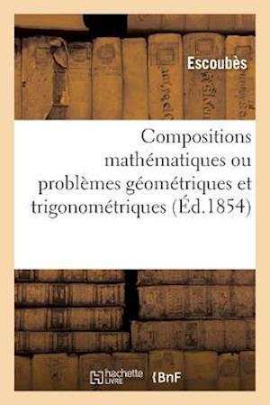Bog, paperback Compositions Mathematiques Ou Problemes Geometriques Et Trigonometriques, Resolus = Compositions Matha(c)Matiques Ou Probla]mes Ga(c)Oma(c)Triques Et