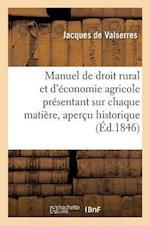 Manuel de Droit Rural Et D'Economie Agricole Presentant Sur Chaque Matiere Un Apercu Historique af De Valserres-J