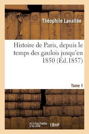 Bog, paperback Histoire de Paris, Depuis Le Temps Des Gaulois Jusqu'en 1850. Tome 1 af Theophile Lavallee