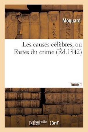 Bog, paperback Les Causes Celebres, Ou Fastes Du Crime. Tome 1 = Les Causes CA(C)La]bres, Ou Fastes Du Crime. Tome 1 af Moquard