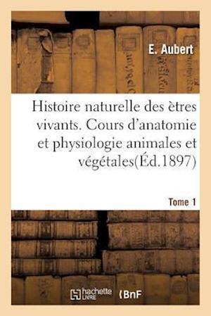 Bog, paperback Histoire Naturelle Des Etres Vivants. Cours D'Anatomie Et Physiologie Animales Et Vegetales Tome 1 af E. Aubert