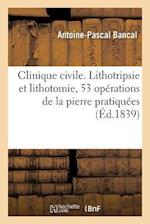 Clinique Civile. Lithotripsie Et Lithotomie, 53 Operations de La Pierre Pratiquees af Antoine-Pascal Bancal