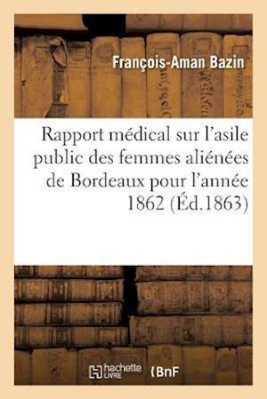 Bog, paperback Rapport Medical Sur L'Asile Public Des Femmes Alienees de Bordeaux Pour L'Annee 1862 = Rapport Ma(c)Dical Sur L'Asile Public Des Femmes Alia(c)Na(c)Es af Francois-Aman Bazin