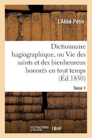 Bog, paperback Dictionnaire Hagiographique, Ou Vie Des Saints Et Des Bienheureux Honores En Tout Temps Tome 1 = Dictionnaire Hagiographique, Ou Vie Des Saints Et Des af L'Abbe Petin