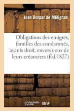 Obligations Des Emigres, Familles Des Condamnes, Leurs Ayants Droit, Envers Ceux de Leurs Creanciers = Obligations Des A(c)Migra(c)S, Familles Des Con af Bonpar De Melignan-J