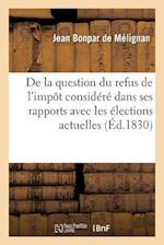 de La Question Du Refus de L'Impot Considere Dans Ses Rapports Avec Les Elections Actuelles af Bonpar De Melignan-J