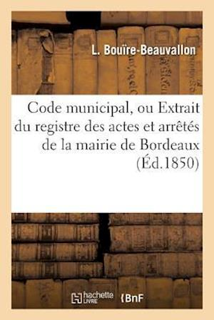 Bog, paperback Code Municipal, Ou Extrait Du Registre Des Actes Et Arretes de La Mairie de Bordeaux, Legislation af L. Bouire-Beauvallon