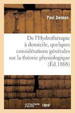 de L'Hydrotherapie a Domicile, Precedee de Quelques Considerations Generales S = de L'Hydrotha(c)Rapie a Domicile, Pra(c)CA(C)Da(c)E de Quelques Consi af Paul Delmas