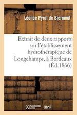 Extrait de Deux Rapports Sur L'Etablissement Hydrotherapique de Longchamps, a Bordeaux = Extrait de Deux Rapports Sur L'A(c)Tablissement Hydrotha(c)Ra af Pyrol De Biermont-L