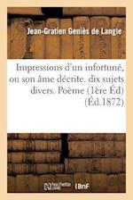 Impressions D'Un Infortune, Ou Son AME Decrite. Premiere Edition Contenant Dix Sujets Divers. Poeme = Impressions D'Un Infortuna(c), Ou Son A[me Da(c) af Genies de Langle