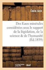 Des Eaux Minerales Considerees Sous Le Rapport de La Legislation, de La Science Et de L'Humanite af Goin
