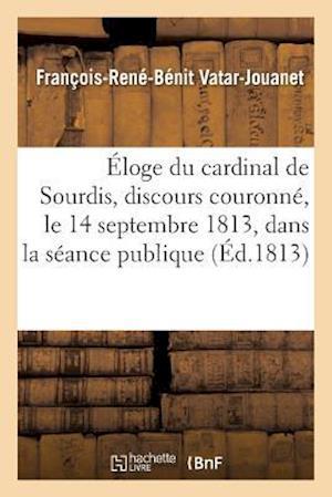 Bog, paperback Eloge Du Cardinal de Sourdis, Discours Couronne, Le 14 Septembre 1813, Dans La Seance Publique af Francois-Rene-Benit Vatar-Jouannet