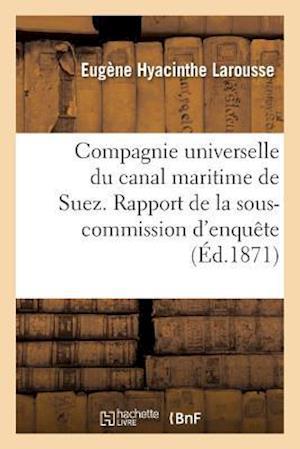 Bog, paperback Compagnie Universelle Du Canal Maritime de Suez. Rapport de La Sous-Commission D'Enquete af Eugene Hyacinthe Larousse