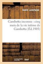 Gambetta Inconnu: Cinq Mois de La Vie Intime de Gambetta af Andre Lavertujon
