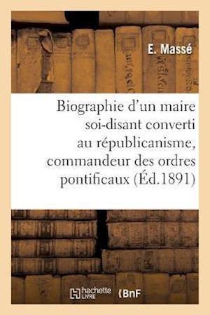 Bog, paperback Biographie D'Un Maire Soi-Disant Converti Au Republicanisme, Commandeur Des Ordres Pontificaux = Biographie D'Un Maire Soi-Disant Converti Au Ra(c)Pub af E. Masse