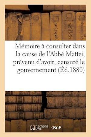 Bog, paperback Memoire a Consulter Dans La Cause de L'Abbe Mattei Prevenu D'Avoir, Censure Le Gouvernement = Ma(c)Moire a Consulter Dans La Cause de L'Abba(c) Mattei af Mattei