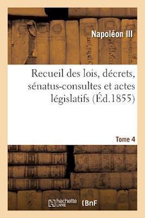 Bog, paperback Recueil Des Lois, Decrets, Senatus-Consultes Et Actes Legislatifs. Tome 4 = Recueil Des Lois, Da(c)Crets, Sa(c)Natus-Consultes Et Actes La(c)Gislatifs af Napoleon Iii