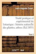 Traite Pratique Et Experimental de Botanique, Histoire Naturelle Des Plantes, Arbres Tome 3 af Clavel-L-A