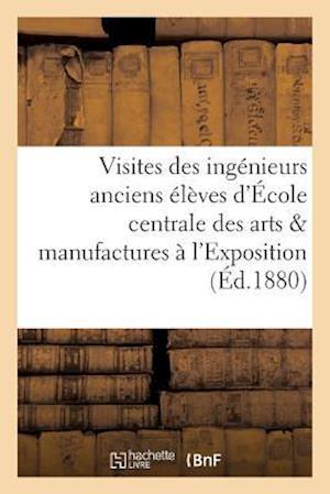 Bog, paperback Visites Des Ingenieurs Anciens Eleves de L'Ecole Centrale Des Arts Et Manufactures A L'Exposition = Visites Des Inga(c)Nieurs Anciens A(c)La]ves de L' af Collectif