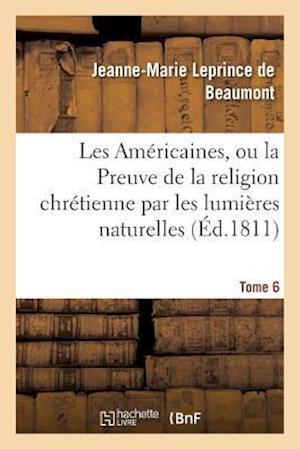 Bog, paperback Les Americaines, Ou La Preuve de La Religion Chretienne Par Les Lumieres Naturelles Tome 6 af Leprince De Beaumont-J-M