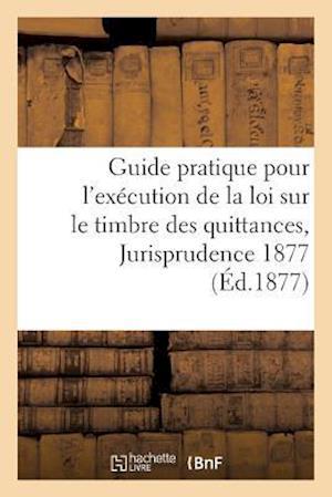 Bog, paperback Guide Pratique Pour L'Execution de La Loi Sur Le Timbre Des Quittances, Jurisprudence 1877 = Guide Pratique Pour L'Exa(c)Cution de La Loi Sur Le Timbr af Imp De Chatras