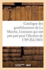 Catalogue Des Gentilshommes de la Marche, Limousin Qui Ont Pris Part Pour l'Élection de 1789. 1863