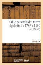 Table Générale Des Textes Législatifs de 1789 À 1889. Numéro 4