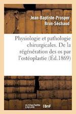 Physiologie Et Pathologie Chirurgicales. Regeneration Des OS Par L'Osteoplastie Periosto-Medullaire af Jean-Baptiste-Prosper Brun-Sechaud