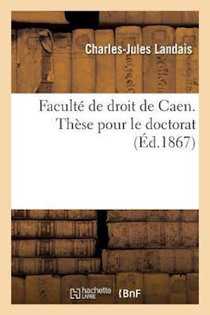 Faculte de Droit de Caen. These Pour Le Doctorat Par Charles-Jules Landais,