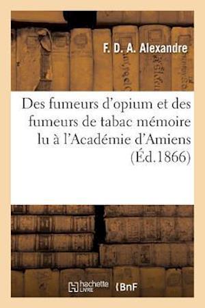 Bog, paperback Des Fumeurs D'Opium Et Des Fumeurs de Tabac, Memoire Lu A L'Academie D'Amiens, 26 Aout 1865 = Des Fumeurs D'Opium Et Des Fumeurs de Tabac, Ma(c)Moire af F. Alexandre