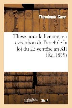 Bog, paperback These Pour La Licence, En Execution de L'Art. 4, Tit. II de La Loi Du 22 Ventose an XII 1855-2 af Gaye