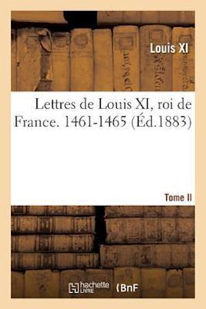 Bog, paperback Lettres de Louis XI, Roi de France. 1461-1465 Tome II af Louis Xi