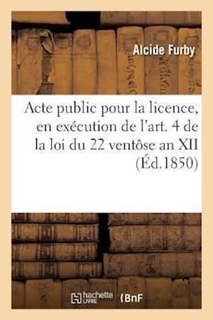 Bog, paperback Acte Public Pour La Licence, En Execution de L'Art. 4 de La Loi Du 22 Ventose an XII 1850