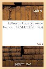 Lettres de Louis XI, Roi de France. 1472-1475 Tome V