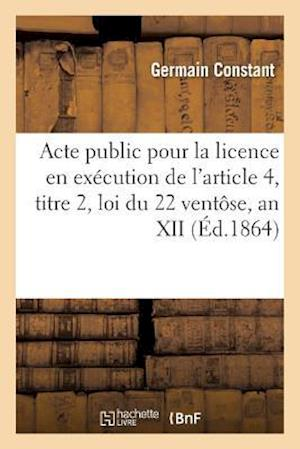 Bog, paperback Acte Public Pour La Licence En Execution de L'Article 4, Titre 2, Loi Du 22 Ventose, an XII 1861 af Constant