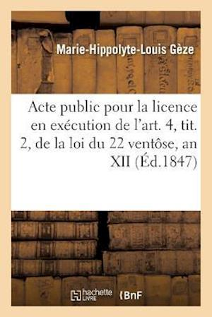 Bog, paperback Acte Public Pour La Licence, Execution de L'Art. 4, Tit. 2, Loi Du 22 Ventose, an XII Janvier 1847 af Geze