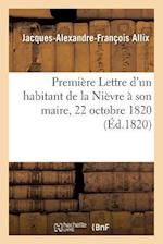Premiere Lettre D'Un Habitant de La Nievre a Son Maire 22 Octobre 1820. = Premia]re Lettre D'Un Habitant de La Nia]vre a Son Maire 22 Octobre 1820. af Jacques-Alexandre-Francois Allix