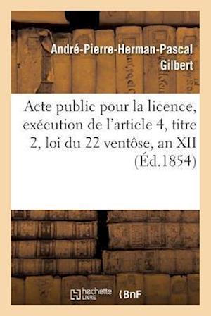 Bog, paperback Acte Public Pour La Licence, Execution de L'Article 4, Titre 2, Loi Du 22 Ventose, an XII 1854 af Gilbert