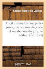 Droit Criminel A L'Usage Des Jures, Science Morale, Code Et Vocabulaire Du Jury. 2e Edition af Bascle De Lagreze-G