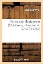 Notice Necrologique Sur M. Gaume, Chanoine de Paris = Notice Na(c)Crologique Sur M. Gaume, Chanoine de Paris af Charles Perrin